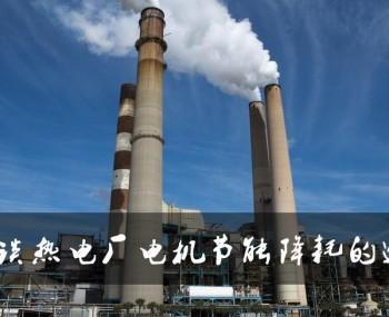 浅谈热电厂电机节能降耗的途径